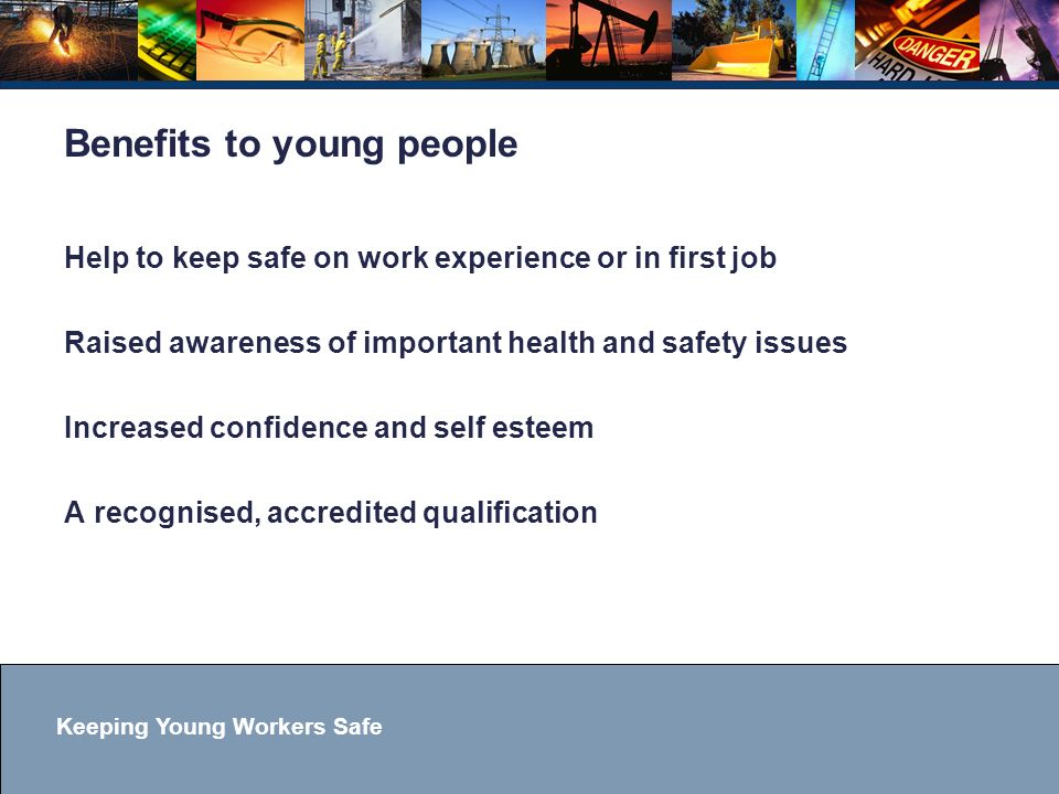Keeping Young Workers Safe Benefits to young people Help to keep safe on work experience or in first job Raised awareness of important health and safety issues Increased confidence and self esteem A recognised, accredited qualification