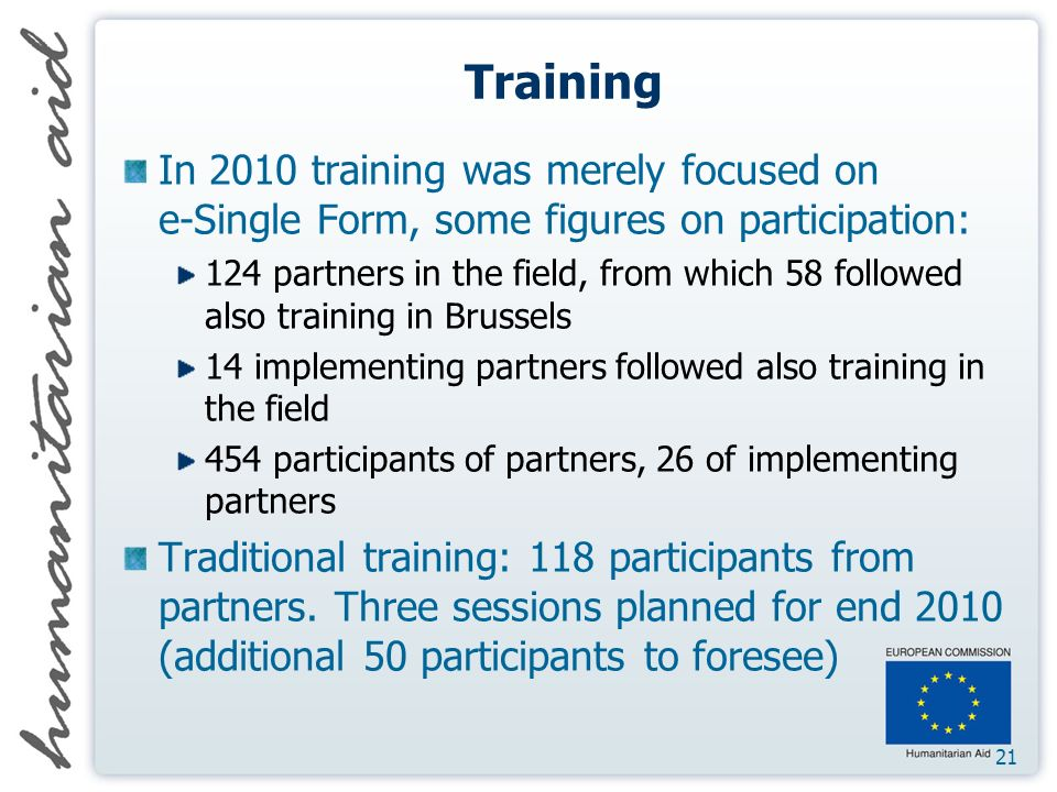 21 Training In 2010 training was merely focused on e-Single Form, some figures on participation: 124 partners in the field, from which 58 followed also training in Brussels 14 implementing partners followed also training in the field 454 participants of partners, 26 of implementing partners Traditional training: 118 participants from partners.