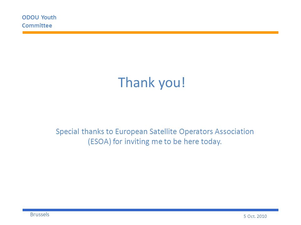 ODOU Youth Committee Brussels 5 Oct. 2010 Thank you! Special thanks to European Satellite Operators Association (ESOA) for inviting me to be here toda