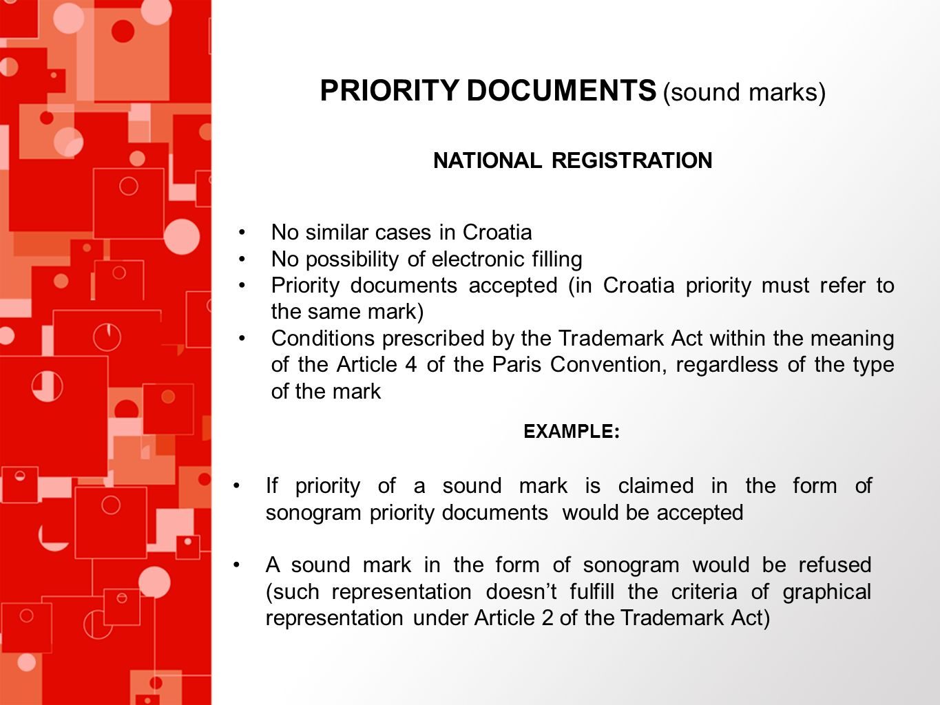 PRIORITY DOCUMENTS (sound marks) NATIONAL REGISTRATION No similar cases in Croatia No possibility of electronic filling Priority documents accepted (in Croatia priority must refer to the same mark) Conditions prescribed by the Trademark Act within the meaning of the Article 4 of the Paris Convention, regardless of the type of the mark EXAMPLE : If priority of a sound mark is claimed in the form of sonogram priority documents would be accepted A sound mark in the form of sonogram would be refused (such representation doesnt fulfill the criteria of graphical representation under Article 2 of the Trademark Act)