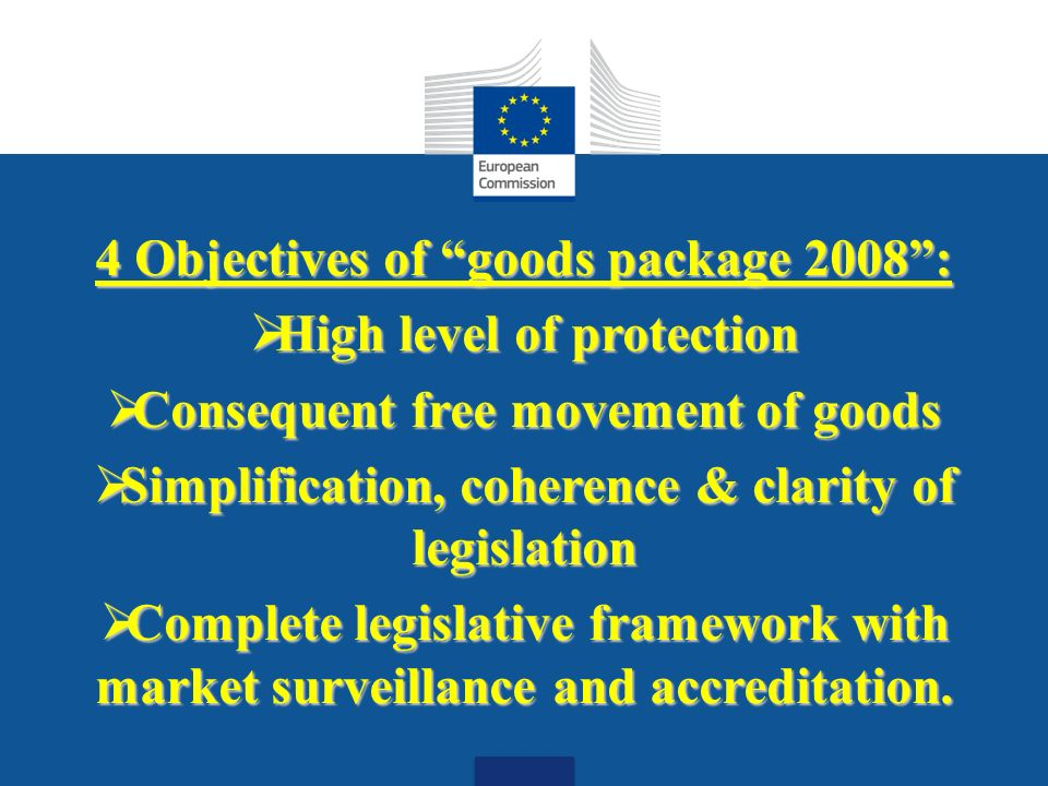Date: in 12 pts 4 Objectives of goods package 2008: High level of protection High level of protection Consequent free movement of goods Consequent free movement of goods Simplification, coherence & clarity of legislation Simplification, coherence & clarity of legislation Complete legislative framework with market surveillance and accreditation.