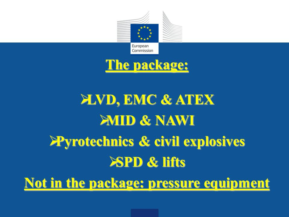 Date: in 12 pts The package: LVD, EMC & ATEX LVD, EMC & ATEX MID & NAWI MID & NAWI Pyrotechnics & civil explosives Pyrotechnics & civil explosives SPD & lifts SPD & lifts Not in the package: pressure equipment