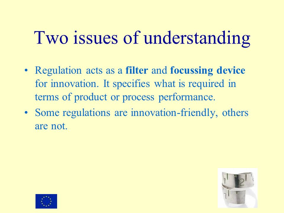 Two issues of understanding Regulation acts as a filter and focussing device for innovation. It specifies what is required in terms of product or proc