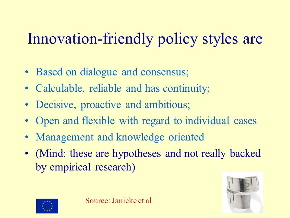 Innovation-friendly policy styles are Based on dialogue and consensus; Calculable, reliable and has continuity; Decisive, proactive and ambitious; Open and flexible with regard to individual cases Management and knowledge oriented (Mind: these are hypotheses and not really backed by empirical research) Source: Janicke et al