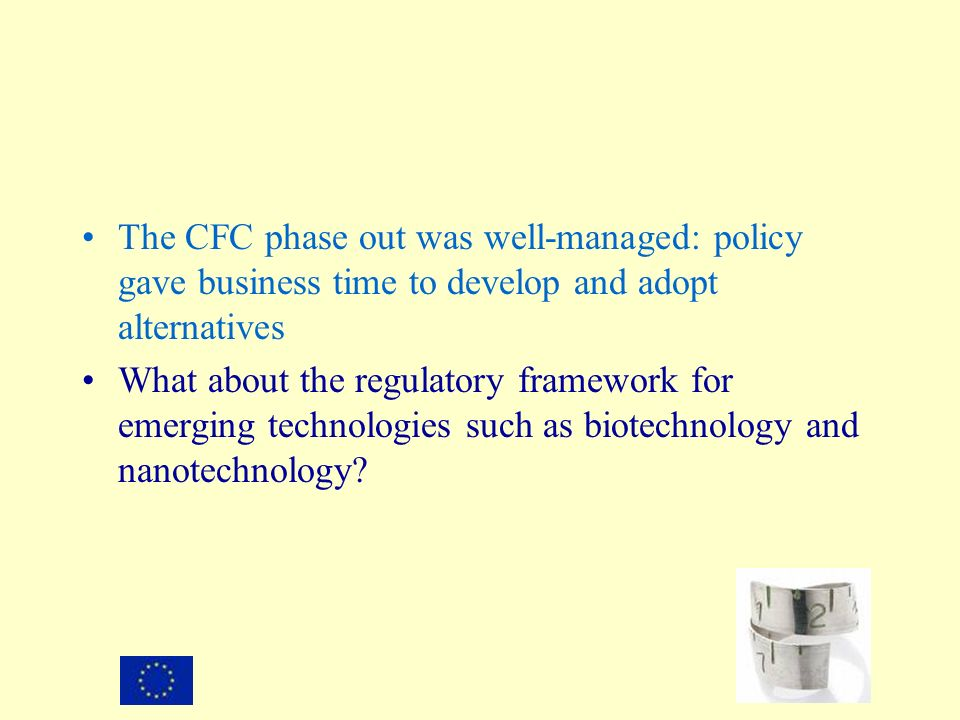 The CFC phase out was well-managed: policy gave business time to develop and adopt alternatives What about the regulatory framework for emerging technologies such as biotechnology and nanotechnology
