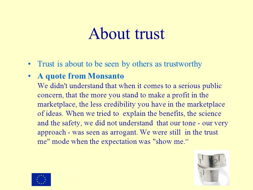 About trust Trust is about to be seen by others as trustworthy A quote from Monsanto We didn't understand that when it comes to a serious public conce