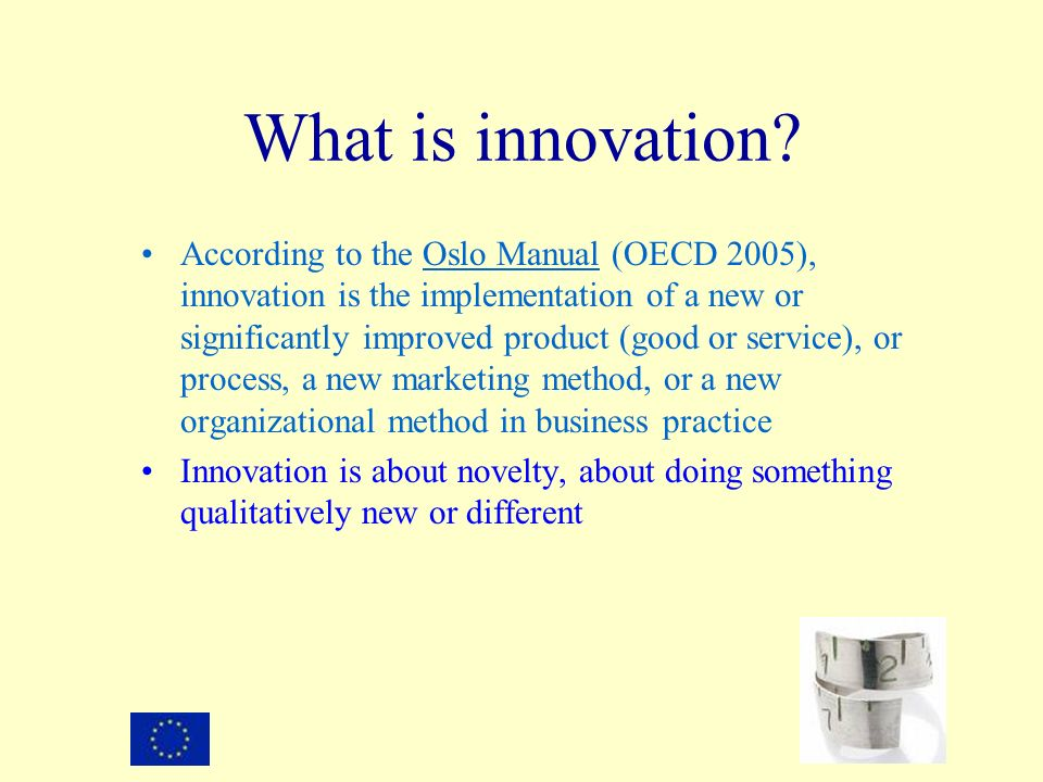 What is innovation? According to the Oslo Manual (OECD 2005), innovation is the implementation of a new or significantly improved product (good or ser