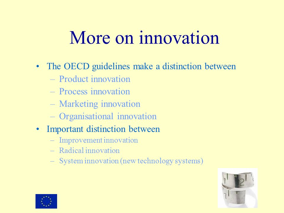 The OECD guidelines make a distinction between –Product innovation –Process innovation –Marketing innovation –Organisational innovation Important distinction between –Improvement innovation –Radical innovation –System innovation (new technology systems) More on innovation