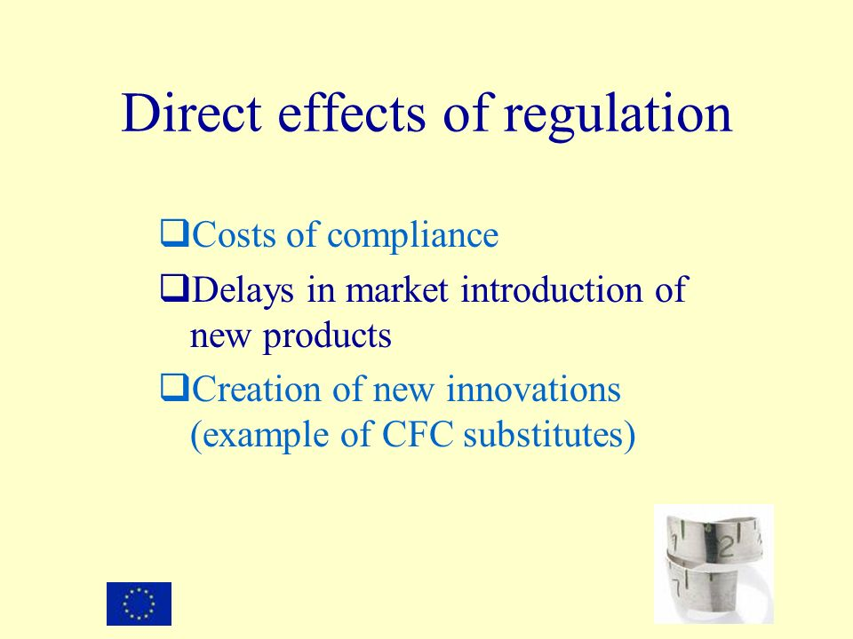 Direct effects of regulation Costs of compliance Delays in market introduction of new products Creation of new innovations (example of CFC substitutes