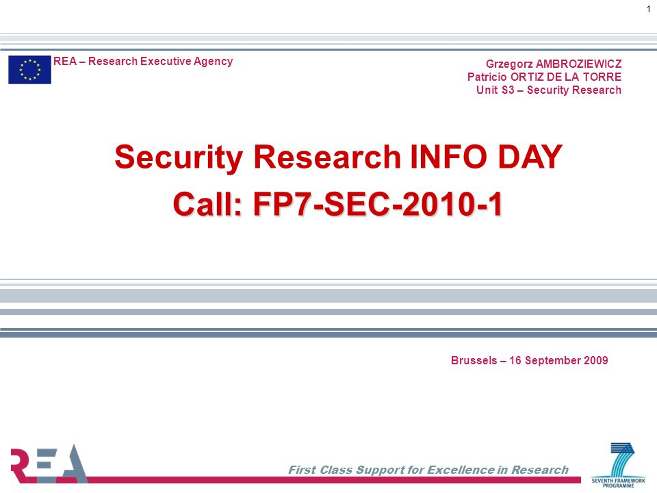 First Class Support for Excellence in Research 1 REA – Research Executive Agency Grzegorz AMBROZIEWICZ Patricio ORTIZ DE LA TORRE Unit S3 – Security Research Security Research INFO DAY Call: FP7-SEC-2010-1 Brussels – 16 September 2009