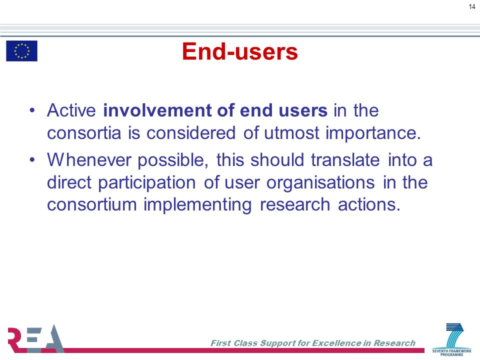 First Class Support for Excellence in Research 14 End-users Active involvement of end users in the consortia is considered of utmost importance.