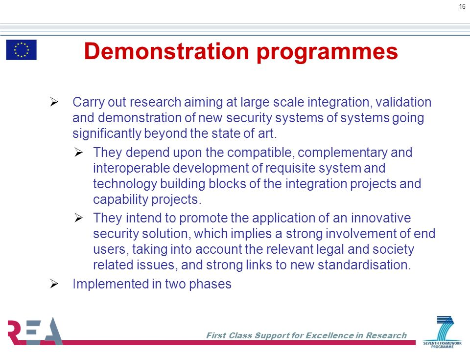 First Class Support for Excellence in Research 16 Carry out research aiming at large scale integration, validation and demonstration of new security systems of systems going significantly beyond the state of art.