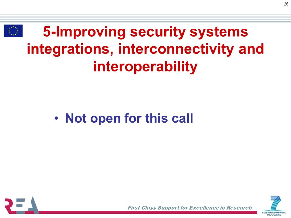 First Class Support for Excellence in Research 28 5-Improving security systems integrations, interconnectivity and interoperability Not open for this call