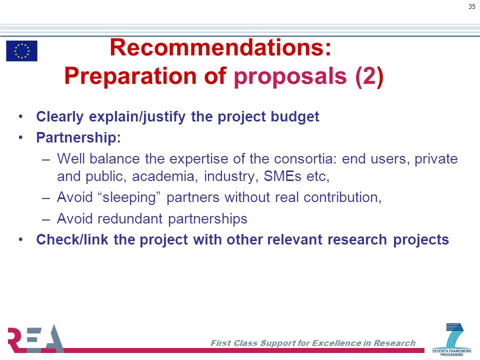 First Class Support for Excellence in Research 35 Recommendations: Preparation of proposals (2) Clearly explain/justify the project budget Partnership: –Well balance the expertise of the consortia: end users, private and public, academia, industry, SMEs etc, –Avoid sleeping partners without real contribution, –Avoid redundant partnerships Check/link the project with other relevant research projects