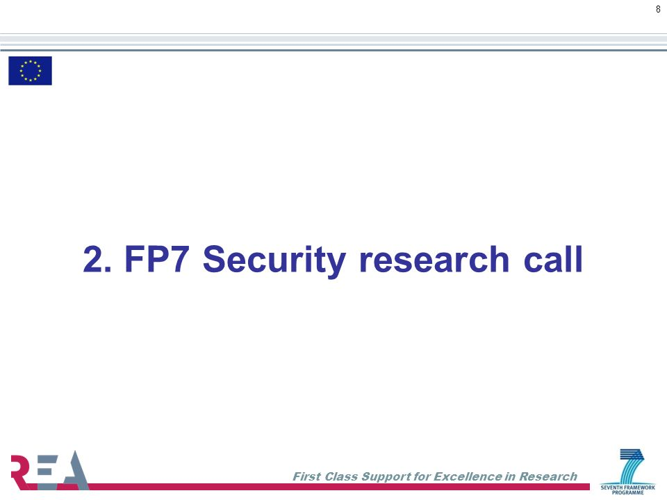 First Class Support for Excellence in Research 8 2. FP7 Security research call