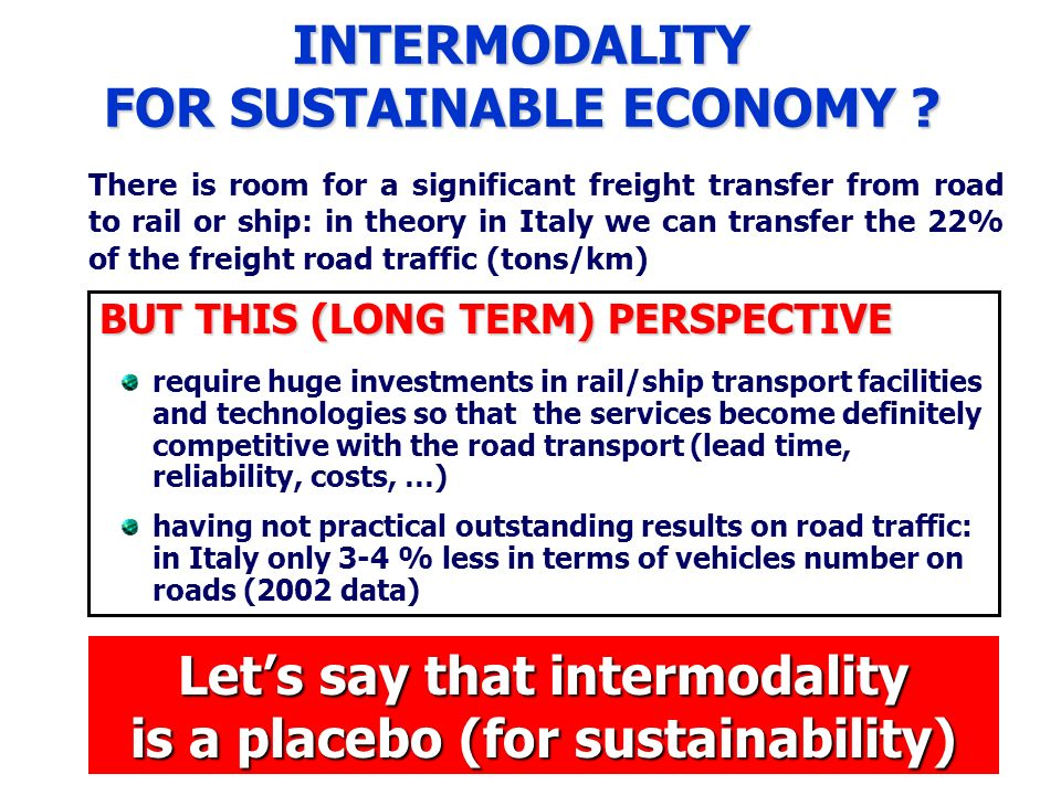 INTERMODALITY FOR SUSTAINABLE ECONOMY ? There is room for a significant freight transfer from road to rail or ship: in theory in Italy we can transfer