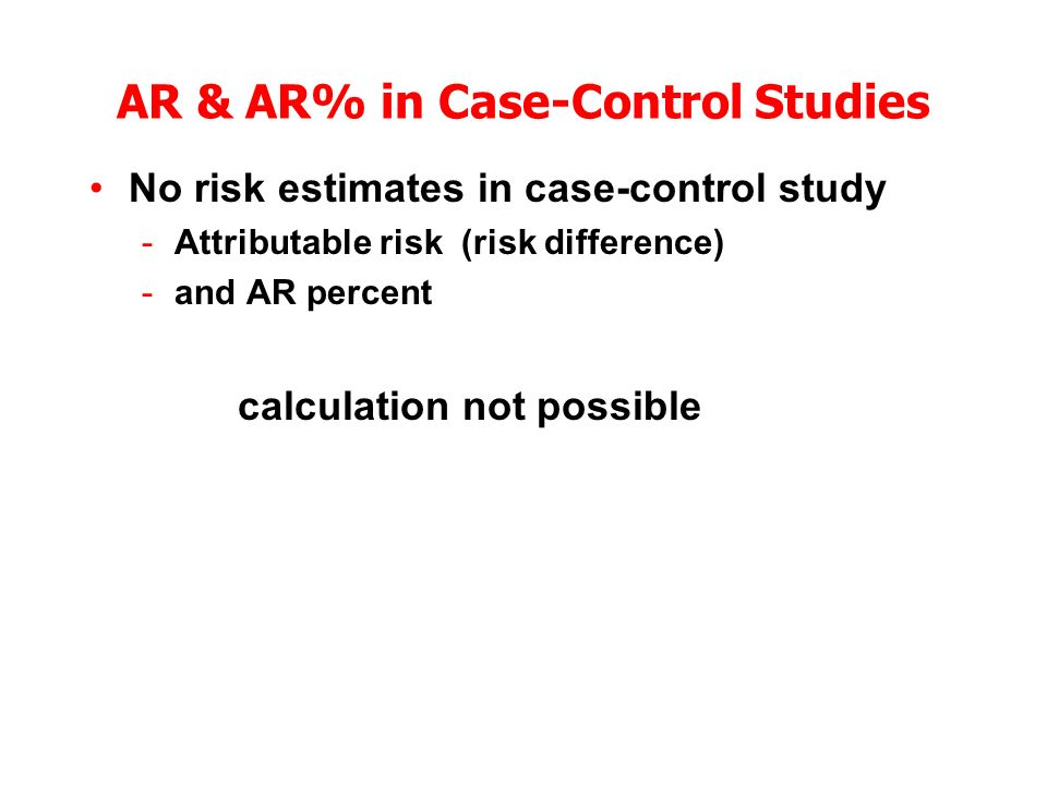 AR & AR% in Case-Control Studies No risk estimates in case-control study -Attributable risk (risk difference) -and AR percent calculation not possible