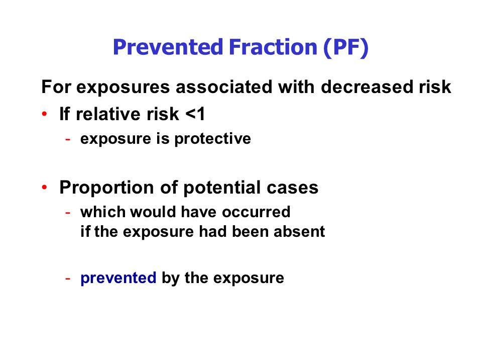 Prevented Fraction (PF) For exposures associated with decreased risk If relative risk <1 -exposure is protective Proportion of potential cases -which would have occurred if the exposure had been absent -prevented by the exposure