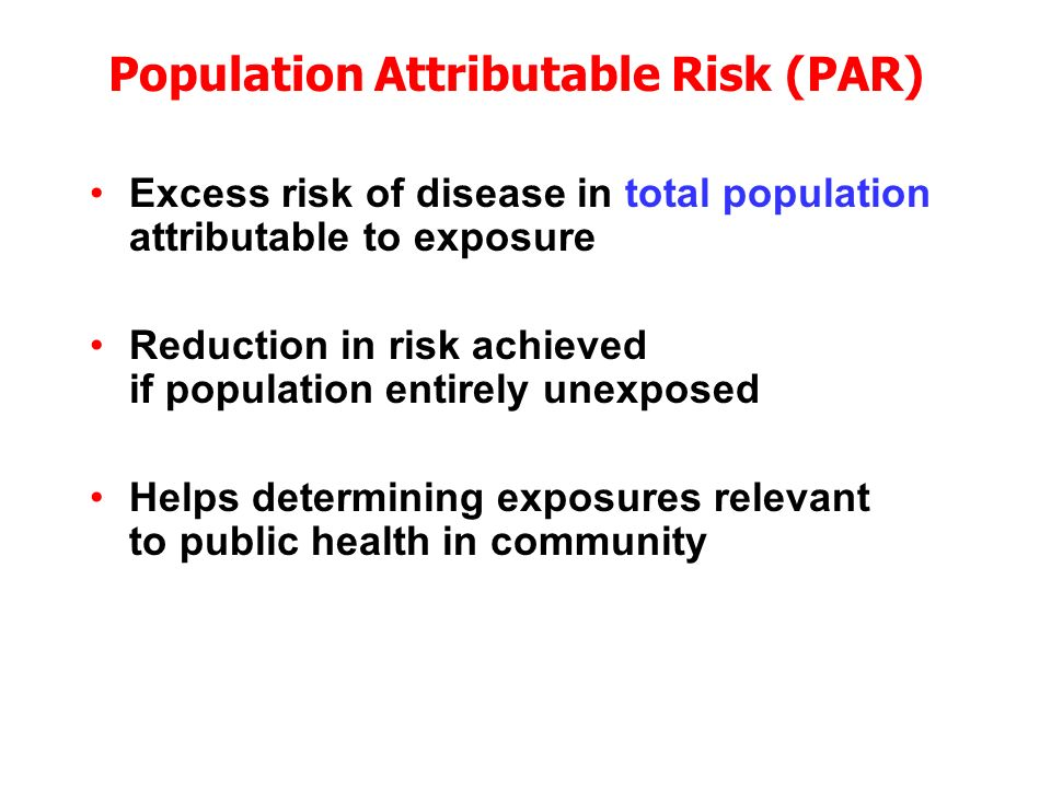 Excess risk of disease in total population attributable to exposure Reduction in risk achieved if population entirely unexposed Helps determining exposures relevant to public health in community Population Attributable Risk (PAR)