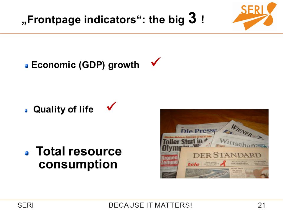 21BECAUSE IT MATTERS!SERI Frontpage indicators: the big 3 ! Economic (GDP) growth Quality of life Total resource consumption
