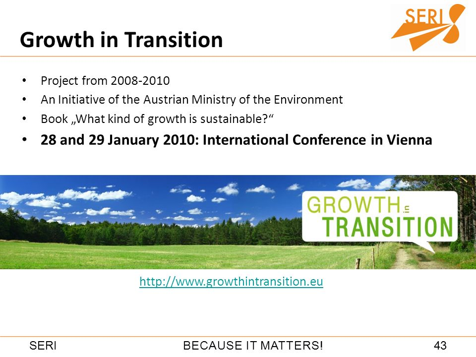 43BECAUSE IT MATTERS!SERI Growth in Transition www.growthintransition.eu Project from 2008-2010 An Initiative of the Austrian Ministry of the Environm