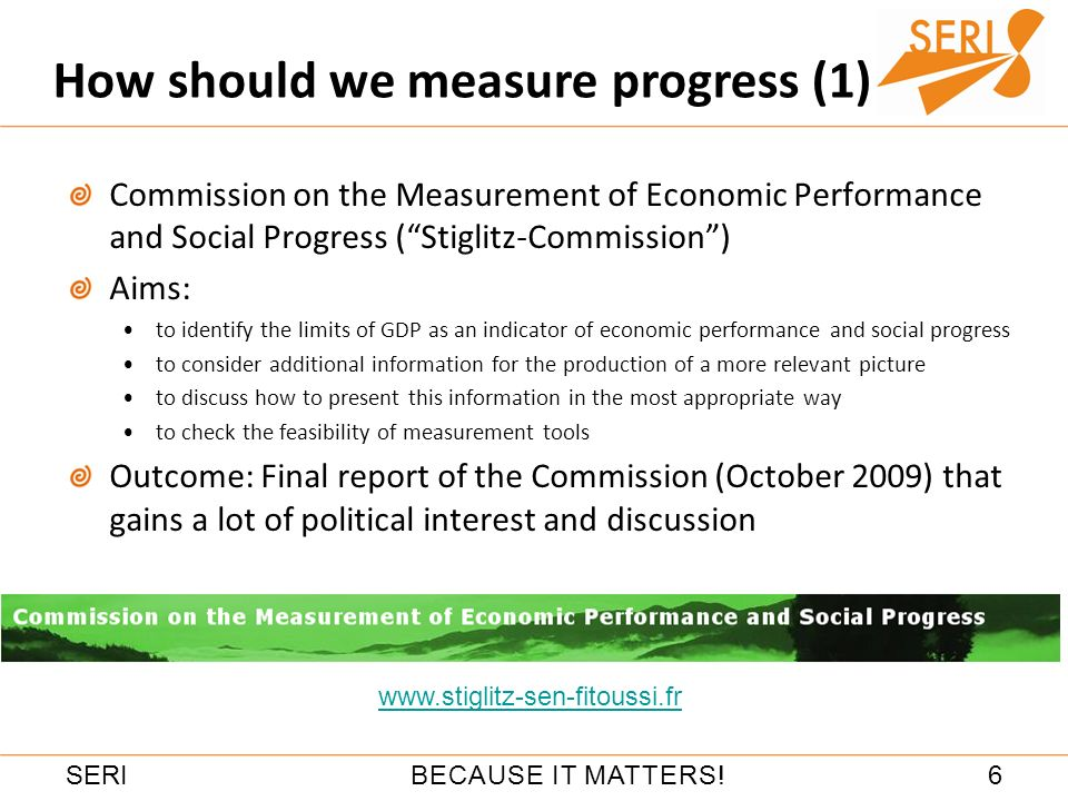 6BECAUSE IT MATTERS!SERI Commission on the Measurement of Economic Performance and Social Progress (Stiglitz-Commission) Aims: to identify the limits