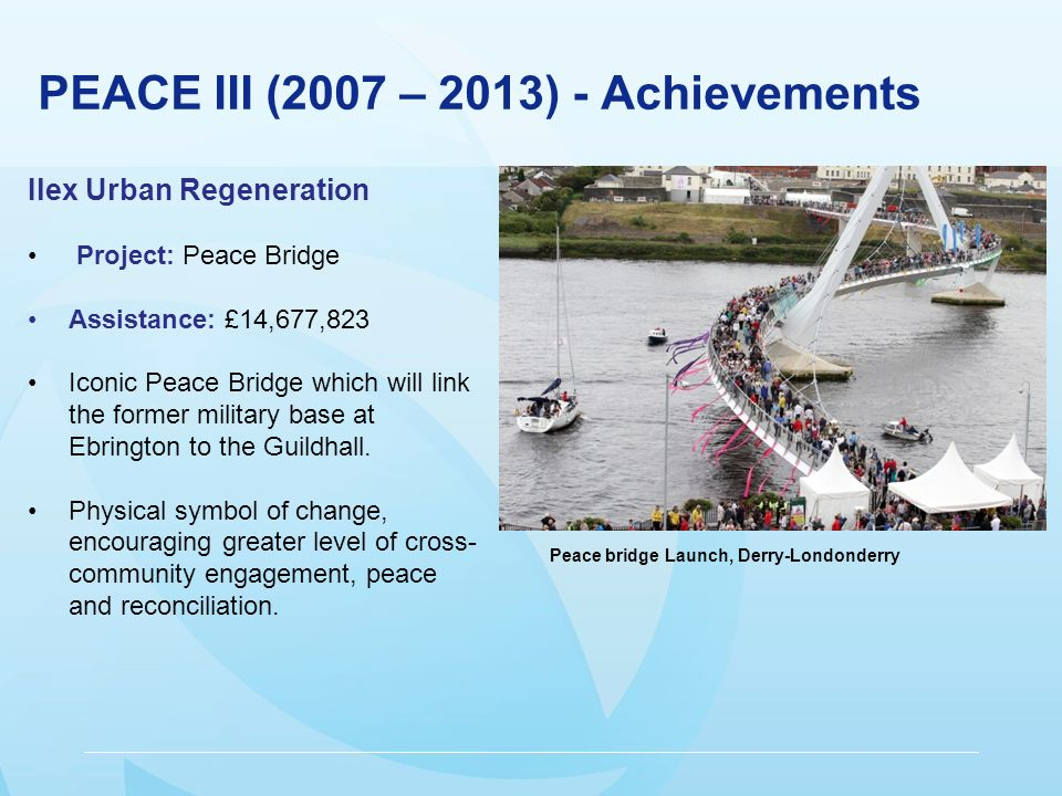 PEACE III (2007 – 2013) - Achievements Ilex Urban Regeneration Project: Peace Bridge Assistance: £14,677,823 Iconic Peace Bridge which will link the former military base at Ebrington to the Guildhall.