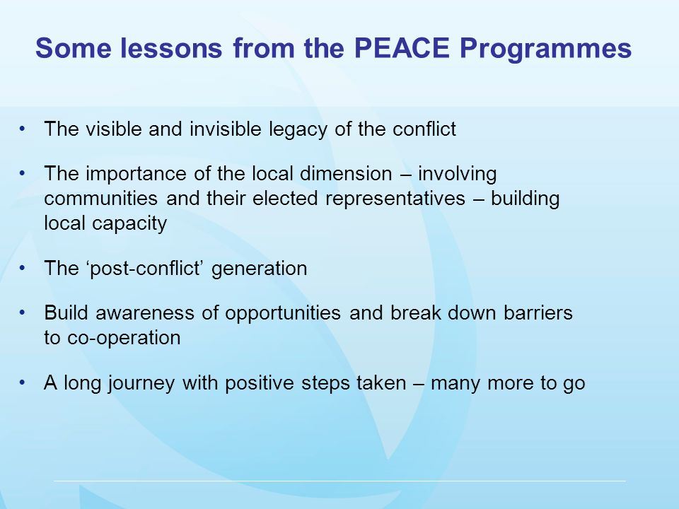 The visible and invisible legacy of the conflict The importance of the local dimension – involving communities and their elected representatives – building local capacity The post-conflict generation Build awareness of opportunities and break down barriers to co-operation A long journey with positive steps taken – many more to go Some lessons from the PEACE Programmes