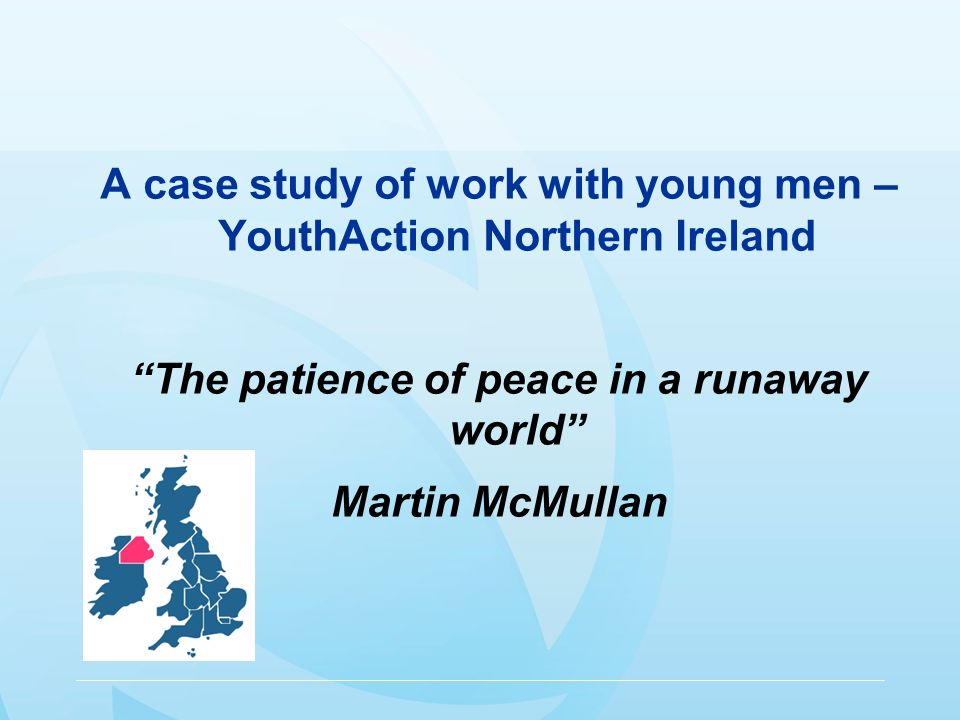 A case study of work with young men – YouthAction Northern Ireland The patience of peace in a runaway world Martin McMullan