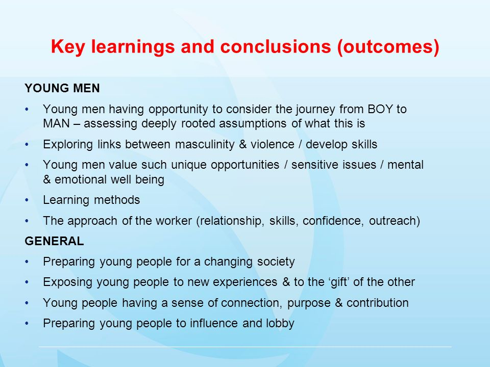 Key learnings and conclusions (outcomes) YOUNG MEN Young men having opportunity to consider the journey from BOY to MAN – assessing deeply rooted assumptions of what this is Exploring links between masculinity & violence / develop skills Young men value such unique opportunities / sensitive issues / mental & emotional well being Learning methods The approach of the worker (relationship, skills, confidence, outreach) GENERAL Preparing young people for a changing society Exposing young people to new experiences & to the gift of the other Young people having a sense of connection, purpose & contribution Preparing young people to influence and lobby