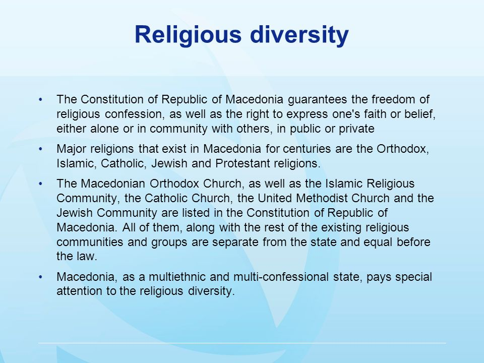 Religious diversity The Constitution of Republic of Macedonia guarantees the freedom of religious confession, as well as the right to express one s faith or belief, either alone or in community with others, in public or private Major religions that exist in Macedonia for centuries are the Orthodox, Islamic, Catholic, Jewish and Protestant religions.