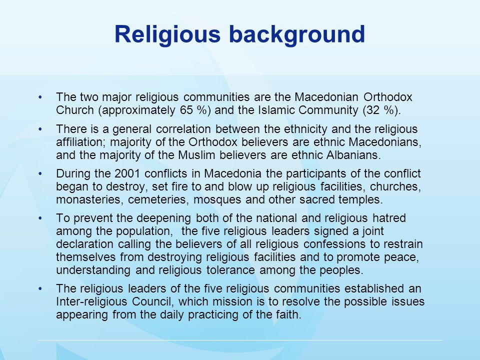 Religious background The two major religious communities are the Macedonian Orthodox Church (approximately 65 %) and the Islamic Community (32 %).