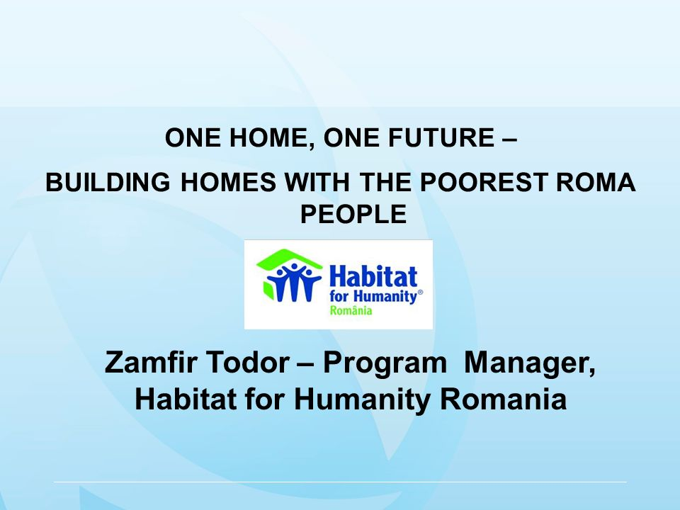 ONE HOME, ONE FUTURE – BUILDING HOMES WITH THE POOREST ROMA PEOPLE Zamfir Todor – Program Manager, Habitat for Humanity Romania