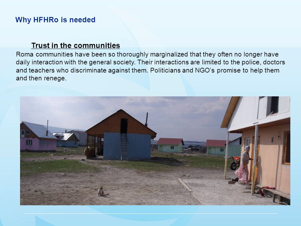 Why HFHRo is needed Trust in the communities Roma communities have been so thoroughly marginalized that they often no longer have daily interaction with the general society.