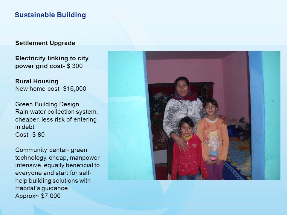 Sustainable Building Settlement Upgrade Electricity linking to city power grid cost- $ 300 Rural Housing New home cost- $16,000 Green Building Design Rain water collection system, cheaper, less risk of entering in debt Cost- $ 80 Community center- green technology, cheap, manpower intensive, equally beneficial to everyone and start for self- help building solutions with Habitats guidance Approx~ $7,000