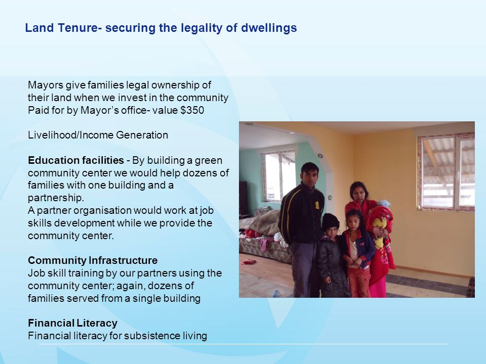 Land Tenure- securing the legality of dwellings Mayors give families legal ownership of their land when we invest in the community Paid for by Mayors office- value $350 Livelihood/Income Generation Education facilities - By building a green community center we would help dozens of families with one building and a partnership.
