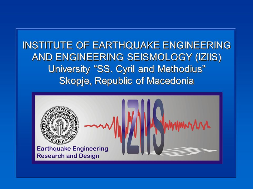 INSTITUTE OF EARTHQUAKE ENGINEERING AND ENGINEERING SEISMOLOGY (IZIIS) University SS.