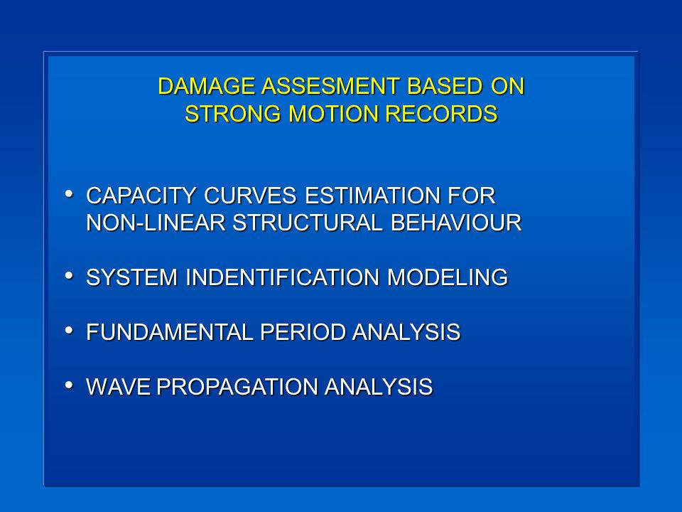 DAMAGE ASSESMENT BASED ON STRONG MOTION RECORDS CAPACITY CURVES ESTIMATION FOR NON-LINEAR STRUCTURAL BEHAVIOUR CAPACITY CURVES ESTIMATION FOR NON-LINEAR STRUCTURAL BEHAVIOUR SYSTEM INDENTIFICATION MODELING SYSTEM INDENTIFICATION MODELING FUNDAMENTAL PERIOD ANALYSIS FUNDAMENTAL PERIOD ANALYSIS WAVE PROPAGATION ANALYSIS WAVE PROPAGATION ANALYSIS
