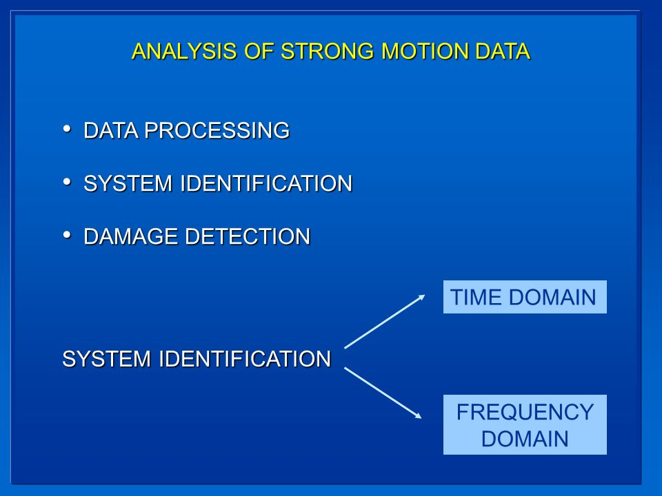 ANALYSIS OF STRONG MOTION DATA DATA PROCESSING DATA PROCESSING SYSTEM IDENTIFICATION SYSTEM IDENTIFICATION DAMAGE DETECTION DAMAGE DETECTION SYSTEM IDENTIFICATION TIME DOMAIN FREQUENCY DOMAIN
