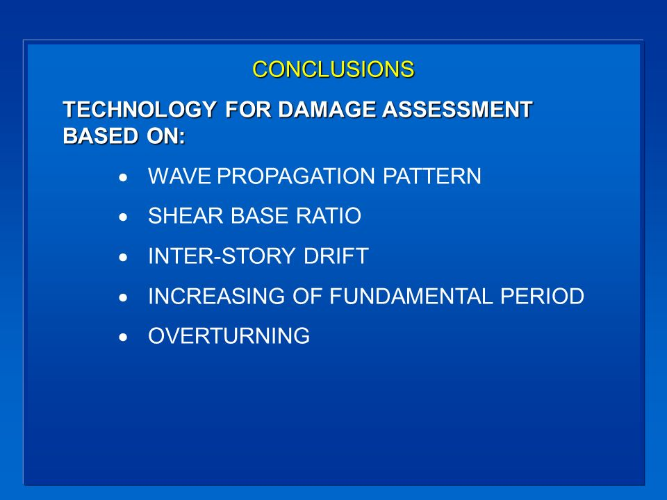 CONCLUSIONS TECHNOLOGY FOR DAMAGE ASSESSMENT BASED ON: WAVE PROPAGATION PATTERN SHEAR BASE RATIO INTER-STORY DRIFT INCREASING OF FUNDAMENTAL PERIOD OVERTURNING