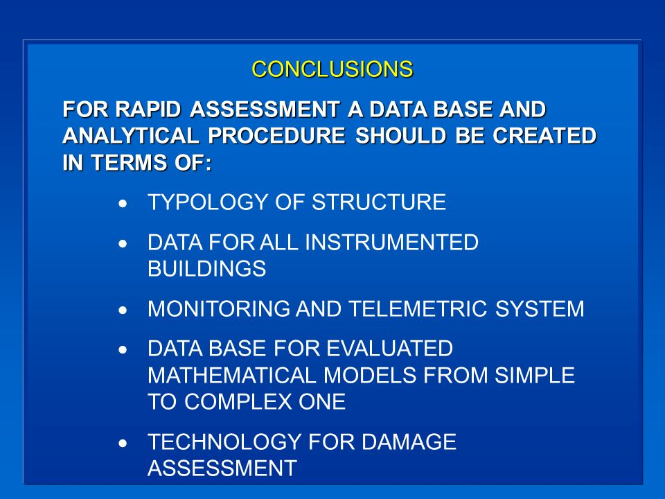 CONCLUSIONS FOR RAPID ASSESSMENT A DATA BASE AND ANALYTICAL PROCEDURE SHOULD BE CREATED IN TERMS OF: TYPOLOGY OF STRUCTURE DATA FOR ALL INSTRUMENTED BUILDINGS MONITORING AND TELEMETRIC SYSTEM DATA BASE FOR EVALUATED MATHEMATICAL MODELS FROM SIMPLE TO COMPLEX ONE TECHNOLOGY FOR DAMAGE ASSESSMENT