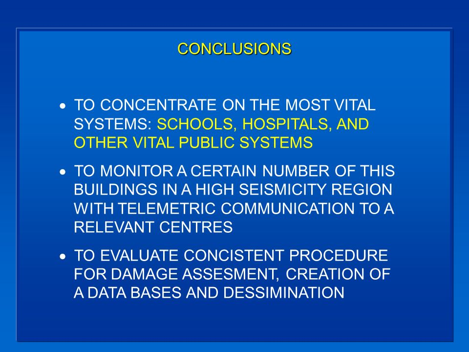 CONCLUSIONS TO CONCENTRATE ON THE MOST VITAL SYSTEMS: SCHOOLS, HOSPITALS, AND OTHER VITAL PUBLIC SYSTEMS TO MONITOR A CERTAIN NUMBER OF THIS BUILDINGS IN A HIGH SEISMICITY REGION WITH TELEMETRIC COMMUNICATION TO A RELEVANT CENTRES TO EVALUATE CONCISTENT PROCEDURE FOR DAMAGE ASSESMENT, CREATION OF A DATA BASES AND DESSIMINATION