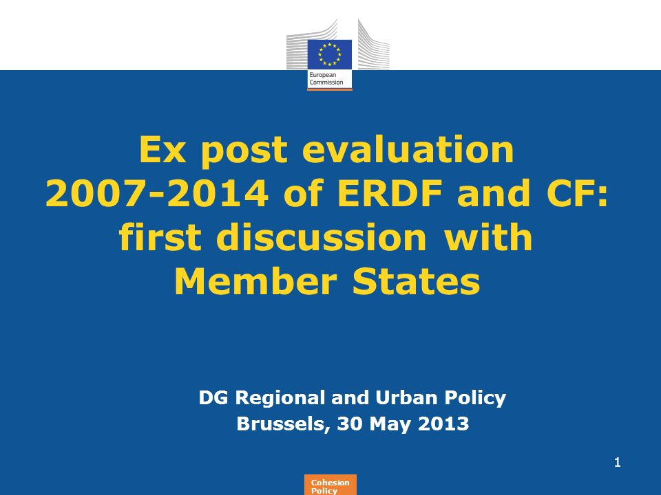 Regional Policy Ex post evaluation 2007-2014 of ERDF and CF: first discussion with Member States DG Regional and Urban Policy Brussels, 30 May 2013 1