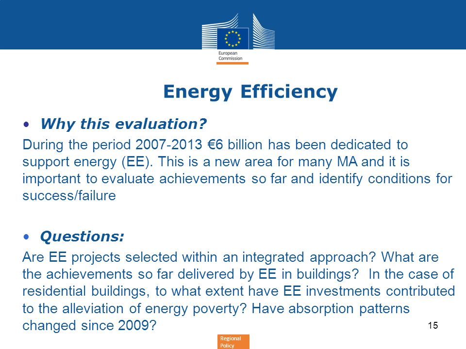 Regional Policy 15 Energy Efficiency Why this evaluation? During the period 2007-2013 6 billion has been dedicated to support energy (EE). This is a n