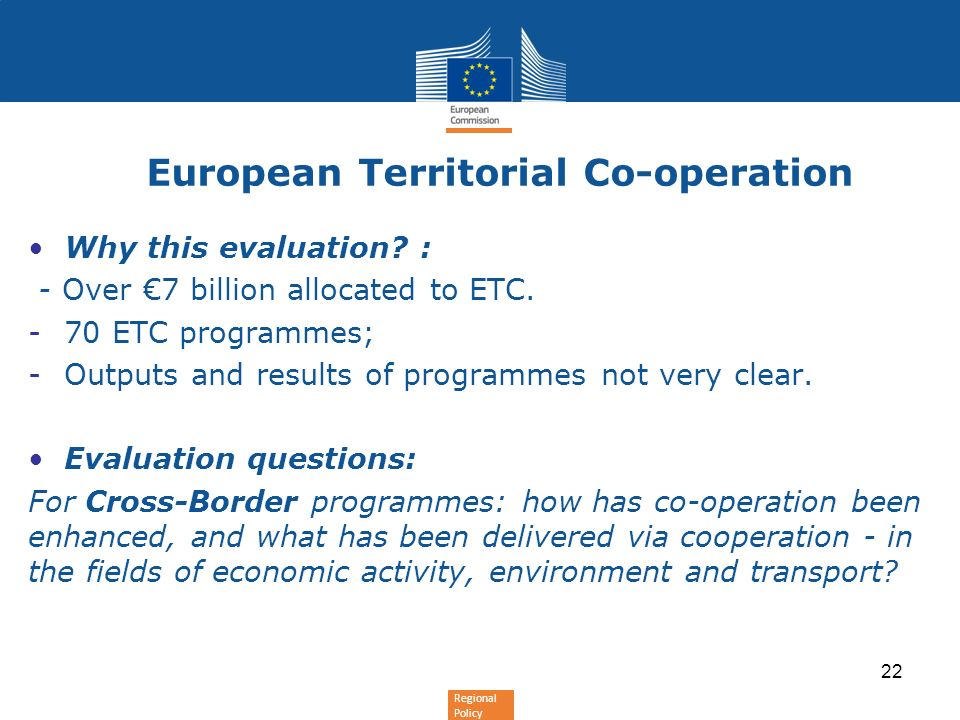 Regional Policy European Territorial Co-operation Why this evaluation? : - Over 7 billion allocated to ETC. -70 ETC programmes; -Outputs and results o