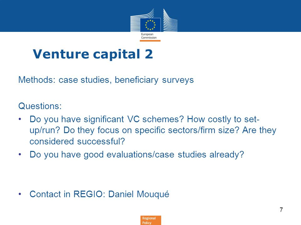 Regional Policy Venture capital 2 Methods: case studies, beneficiary surveys Questions: Do you have significant VC schemes? How costly to set- up/run?