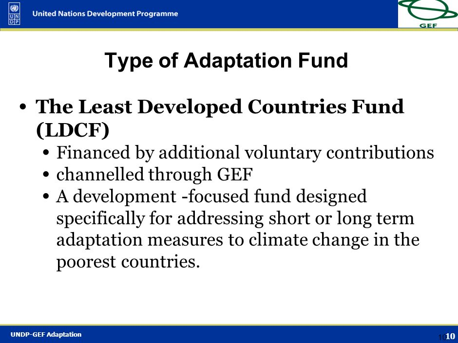 UNDP-GEF Adaptation 9 9 Types of adaptation funds The Strategic Priority on Adaptation (SPA) Financed by the GEF Trust Fund: ecosystem/focal area focu