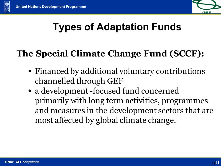 UNDP-GEF Adaptation 10 Type of Adaptation Fund The Least Developed Countries Fund (LDCF) Financed by additional voluntary contributions channelled thr