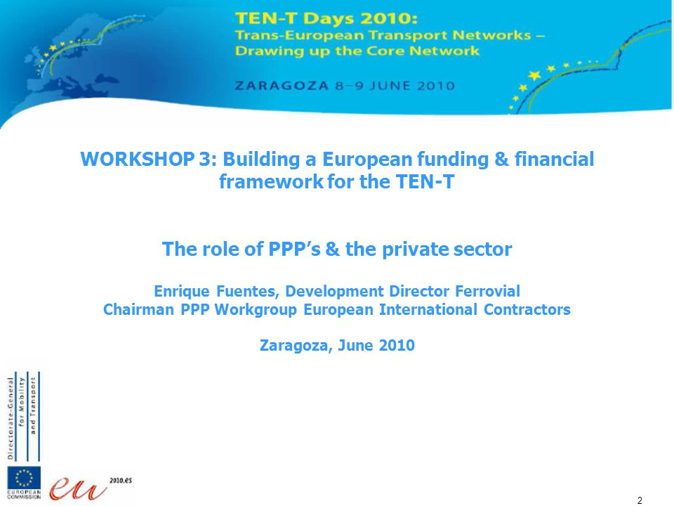 2 2 2 WORKSHOP 3: Building a European funding & financial framework for the TEN-T The role of PPPs & the private sector Enrique Fuentes, Development Director Ferrovial Chairman PPP Workgroup European International Contractors Zaragoza, June 2010