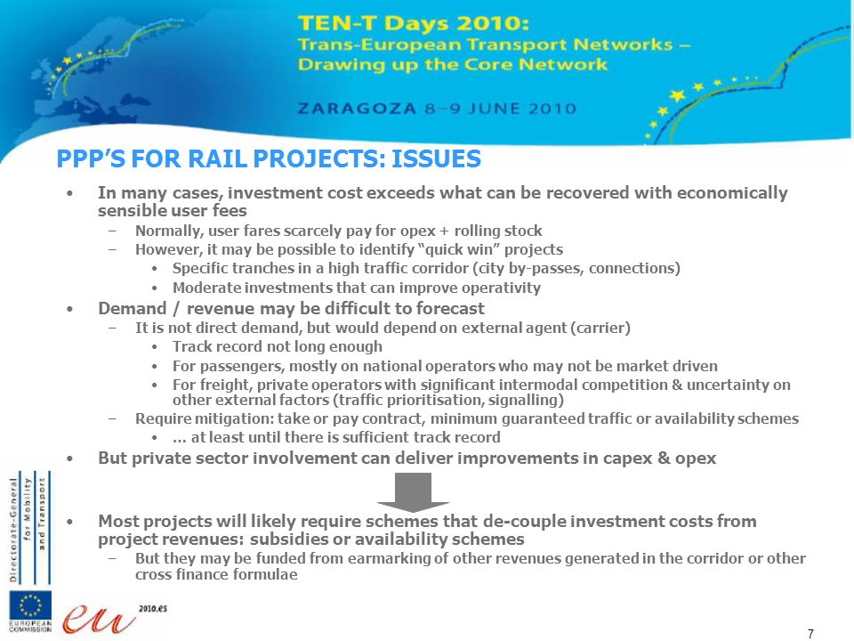 7 7 7 PPPS FOR RAIL PROJECTS: ISSUES In many cases, investment cost exceeds what can be recovered with economically sensible user fees –Normally, user fares scarcely pay for opex + rolling stock –However, it may be possible to identify quick win projects Specific tranches in a high traffic corridor (city by-passes, connections) Moderate investments that can improve operativity Demand / revenue may be difficult to forecast –It is not direct demand, but would depend on external agent (carrier) Track record not long enough For passengers, mostly on national operators who may not be market driven For freight, private operators with significant intermodal competition & uncertainty on other external factors (traffic prioritisation, signalling) –Require mitigation: take or pay contract, minimum guaranteed traffic or availability schemes … at least until there is sufficient track record But private sector involvement can deliver improvements in capex & opex Most projects will likely require schemes that de-couple investment costs from project revenues: subsidies or availability schemes –But they may be funded from earmarking of other revenues generated in the corridor or other cross finance formulae